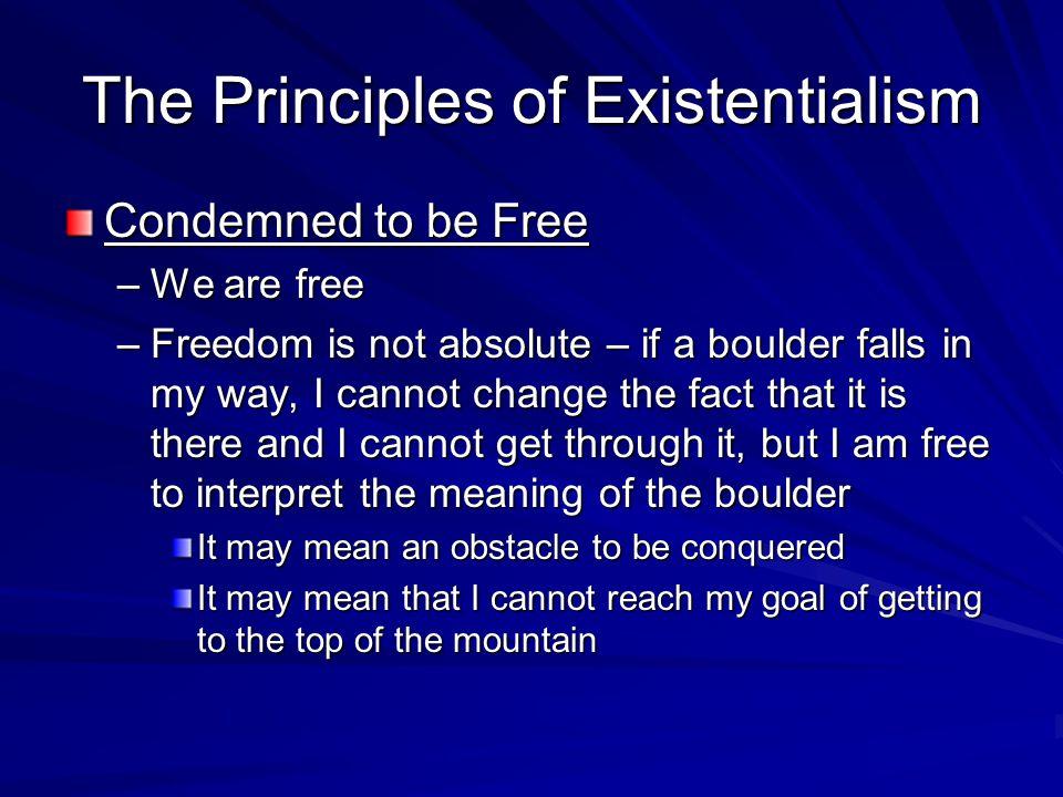 The Principles of Existentialism Condemned to be Free –We are free –Freedom is not absolute – if a boulder falls in my way, I cannot change the fact t