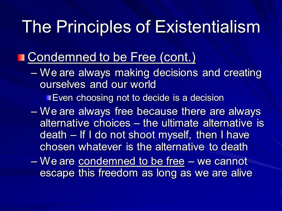 The Principles of Existentialism Condemned to be Free (cont.) –We are always making decisions and creating ourselves and our world Even choosing not t