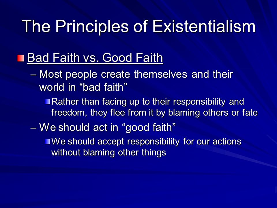 """The Principles of Existentialism Bad Faith vs. Good Faith –Most people create themselves and their world in """"bad faith"""" Rather than facing up to their"""