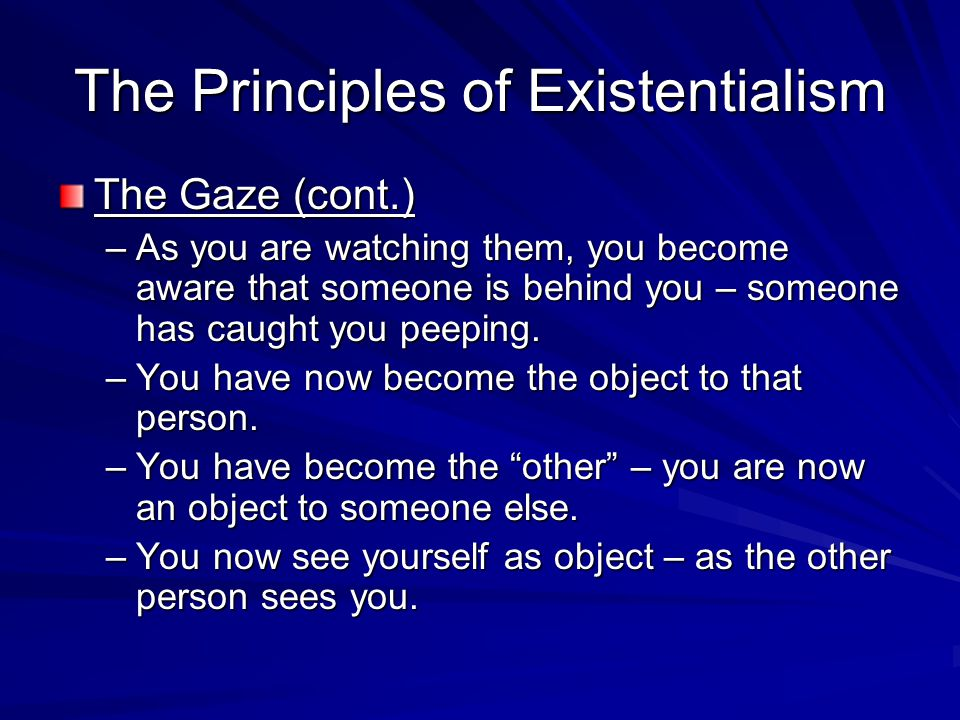 The Principles of Existentialism The Gaze (cont.) –As you are watching them, you become aware that someone is behind you – someone has caught you peep