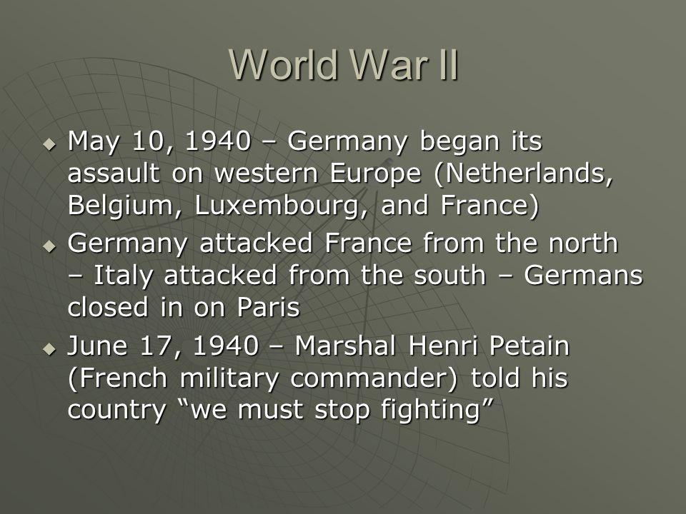 World War II  May 10, 1940 – Germany began its assault on western Europe (Netherlands, Belgium, Luxembourg, and France)  Germany attacked France fro