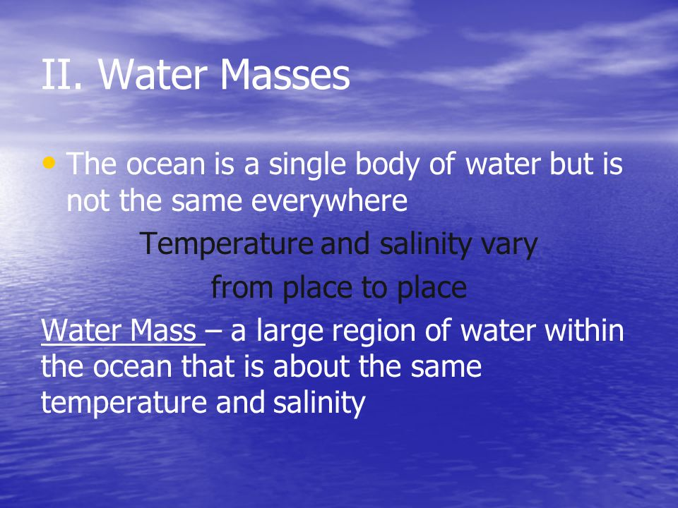 II. Water Masses The ocean is a single body of water but is not the same everywhere Temperature and salinity vary from place to place Water Mass – a l