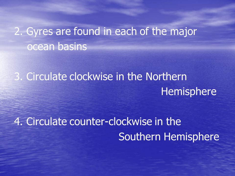 2.Gyres are found in each of the major ocean basins 3.