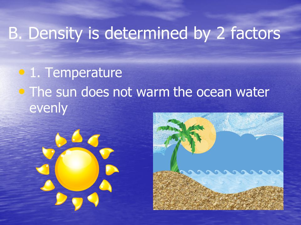 B. Density is determined by 2 factors 1. Temperature The sun does not warm the ocean water evenly