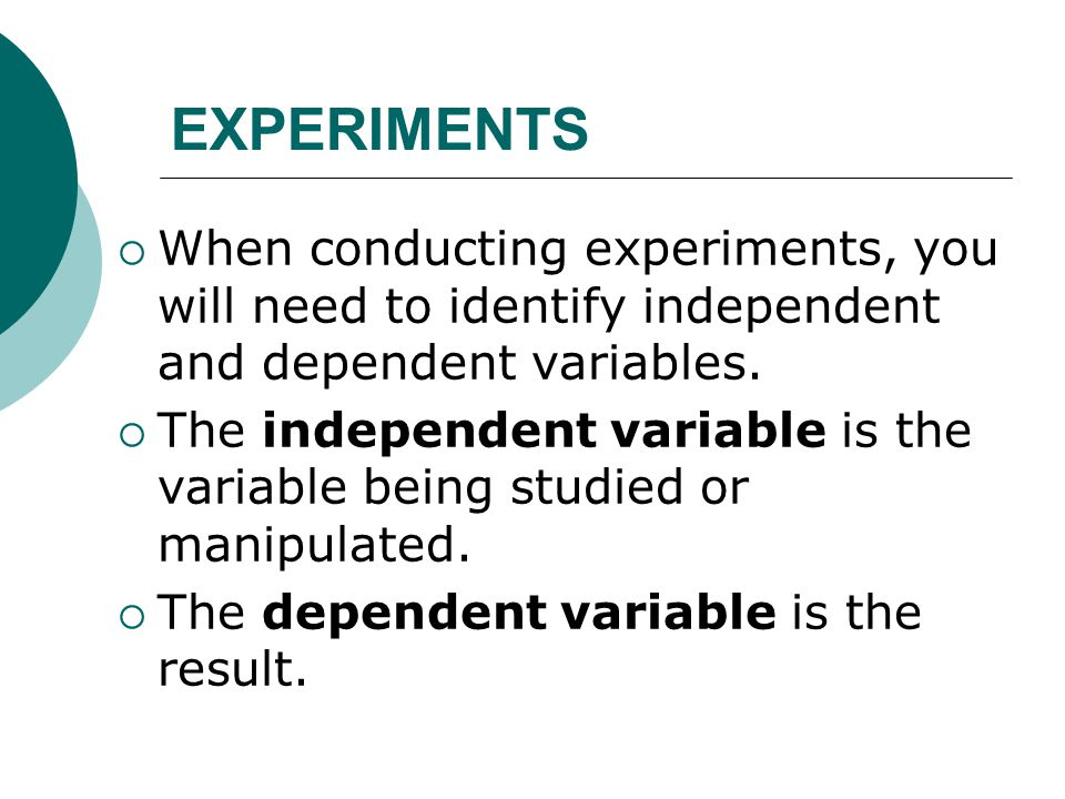 EXPERIMENTS  When conducting experiments, you will need to identify independent and dependent variables.