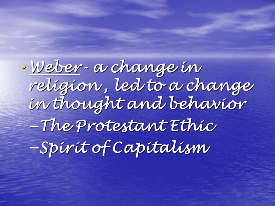 Weber- a change in religion, led to a change in thought and behavior Weber- a change in religion, led to a change in thought and behavior – The Protestant Ethic – Spirit of Capitalism