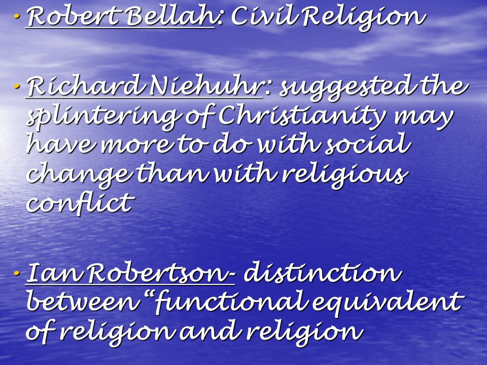 Robert Bellah: Civil Religion Robert Bellah: Civil Religion Richard Niehuhr: suggested the splintering of Christianity may have more to do with social change than with religious conflict Richard Niehuhr: suggested the splintering of Christianity may have more to do with social change than with religious conflict Ian Robertson- distinction between functional equivalent of religion and religion Ian Robertson- distinction between functional equivalent of religion and religion