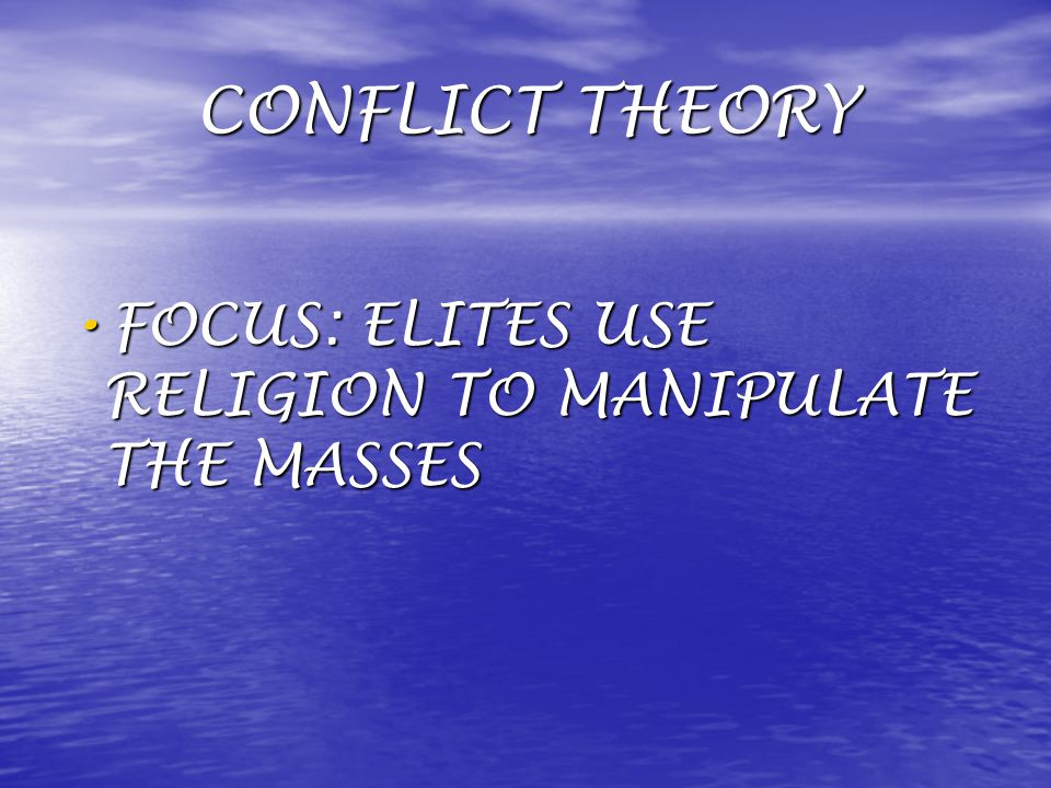 CONFLICT THEORY FOCUS: ELITES USE RELIGION TO MANIPULATE THE MASSES FOCUS: ELITES USE RELIGION TO MANIPULATE THE MASSES