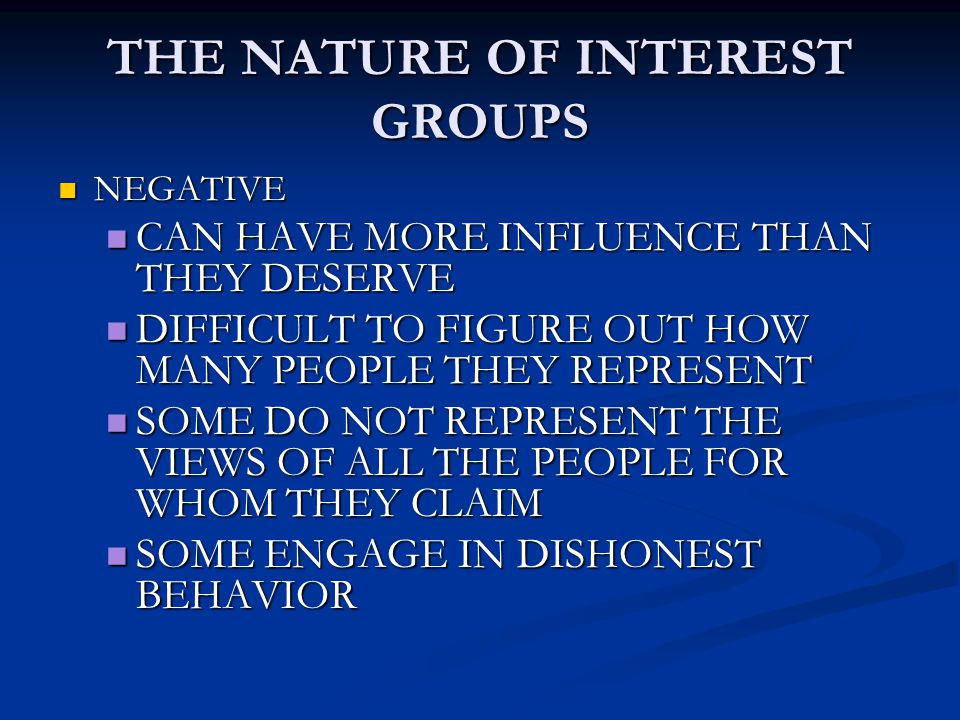 THE NATURE OF INTEREST GROUPS NEGATIVE NEGATIVE CAN HAVE MORE INFLUENCE THAN THEY DESERVE CAN HAVE MORE INFLUENCE THAN THEY DESERVE DIFFICULT TO FIGUR