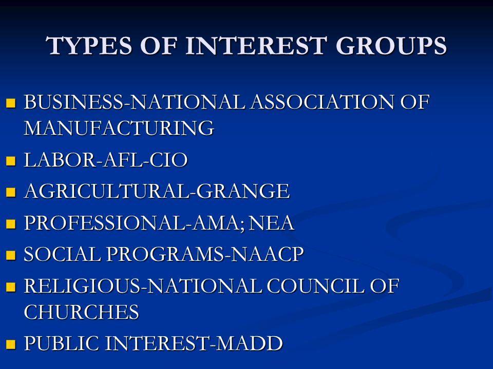TYPES OF INTEREST GROUPS BUSINESS-NATIONAL ASSOCIATION OF MANUFACTURING BUSINESS-NATIONAL ASSOCIATION OF MANUFACTURING LABOR-AFL-CIO LABOR-AFL-CIO AGR