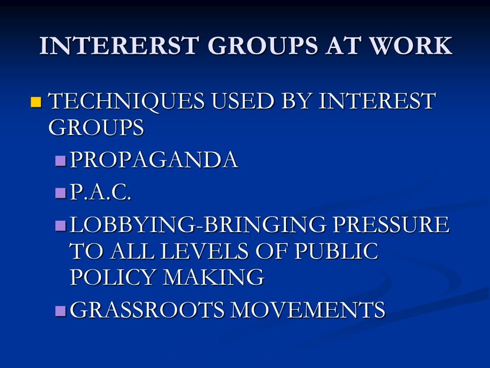 INTERERST GROUPS AT WORK TECHNIQUES USED BY INTEREST GROUPS PROPAGANDA P.A.C. LOBBYING-BRINGING PRESSURE TO ALL LEVELS OF PUBLIC POLICY MAKING GRASSRO