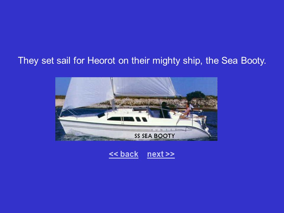 They set sail for Heorot on their mighty ship, the Sea Booty. > << backnext >>