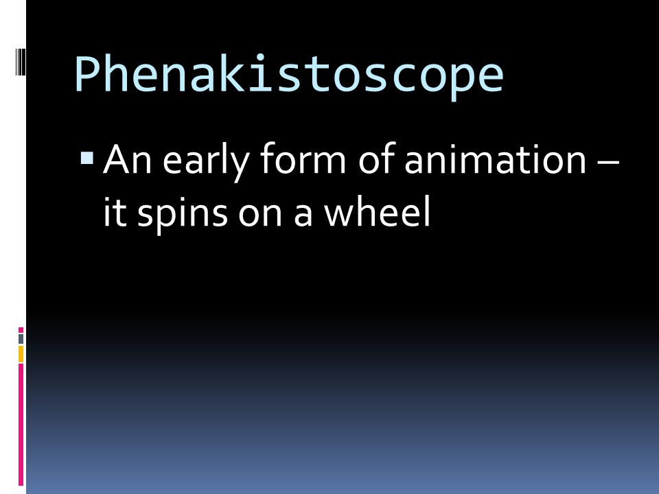 Phenakistoscope  An early form of animation – it spins on a wheel