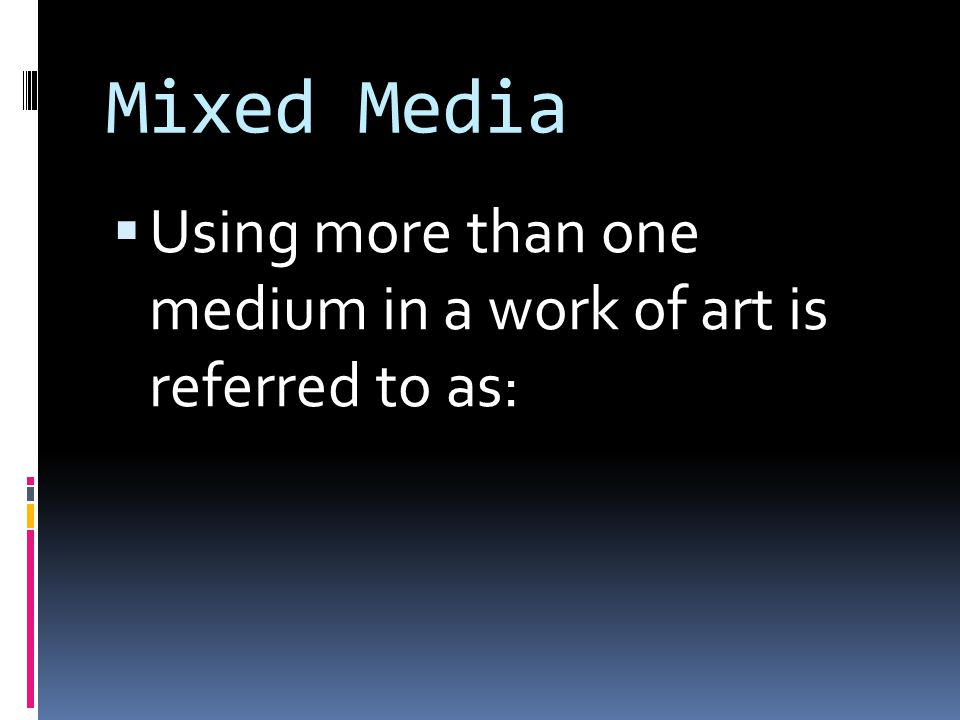 Mixed Media  Using more than one medium in a work of art is referred to as: