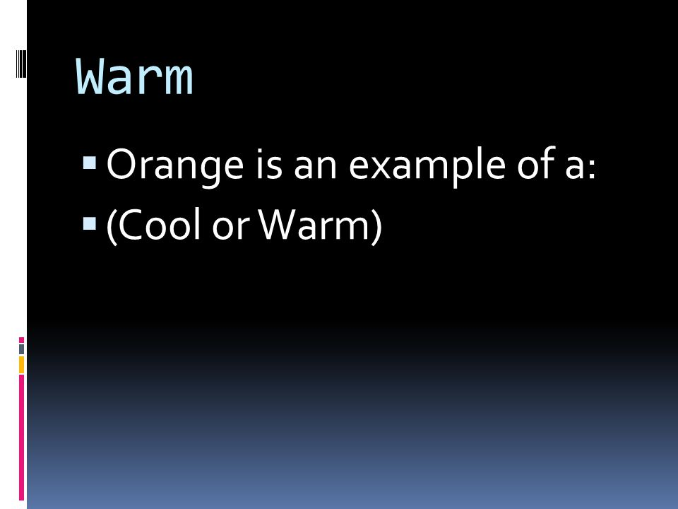 Warm  Orange is an example of a:  (Cool or Warm)