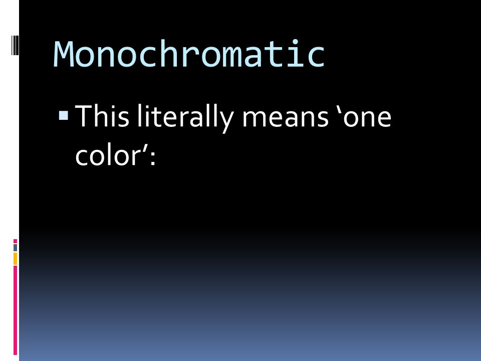 Monochromatic  This literally means 'one color':