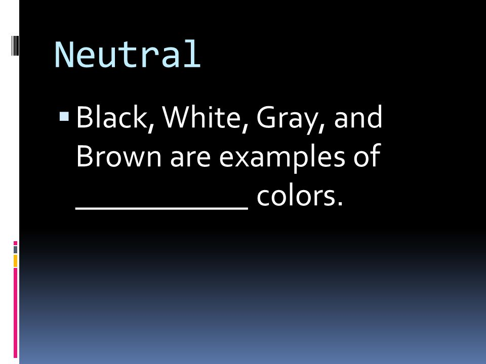 Neutral  Black, White, Gray, and Brown are examples of ___________ colors.