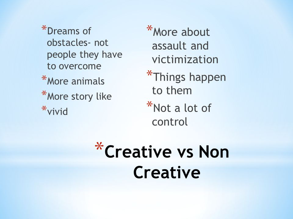 * Creative vs Non Creative * Dreams of obstacles- not people they have to overcome * More animals * More story like * vivid * More about assault and victimization * Things happen to them * Not a lot of control