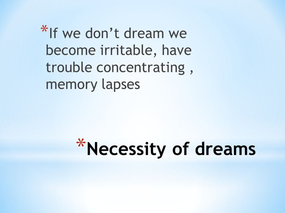 * Necessity of dreams * If we don't dream we become irritable, have trouble concentrating, memory lapses