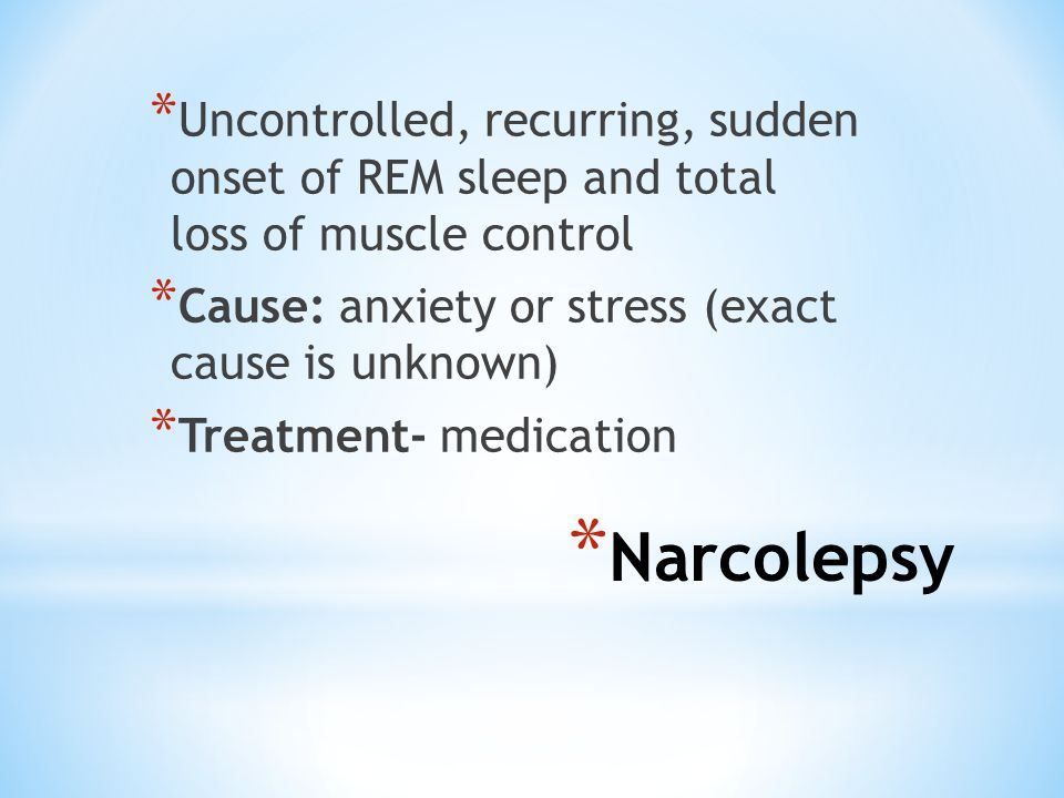 * Narcolepsy * Uncontrolled, recurring, sudden onset of REM sleep and total loss of muscle control * Cause: anxiety or stress (exact cause is unknown)