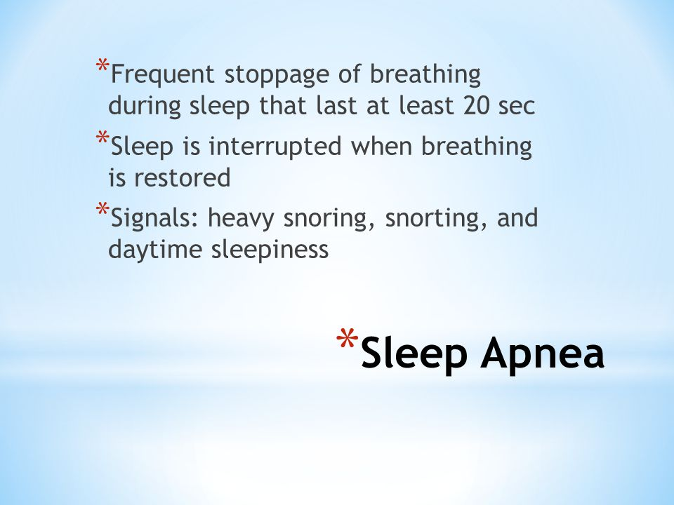 * Sleep Apnea * Frequent stoppage of breathing during sleep that last at least 20 sec * Sleep is interrupted when breathing is restored * Signals: heavy snoring, snorting, and daytime sleepiness