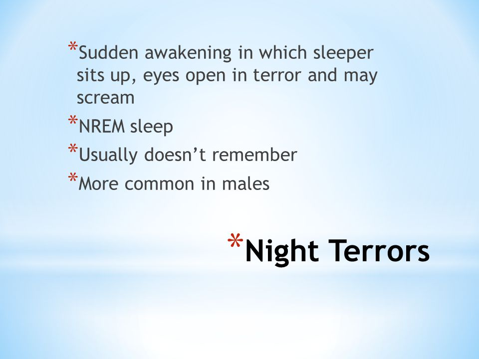 * Night Terrors * Sudden awakening in which sleeper sits up, eyes open in terror and may scream * NREM sleep * Usually doesn't remember * More common in males