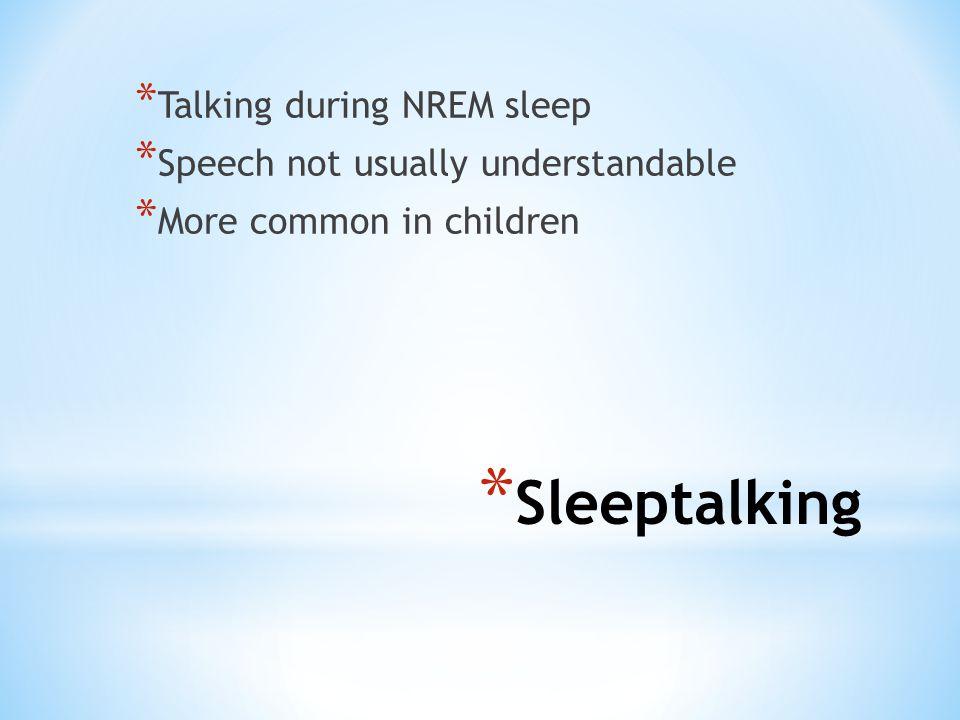 * Sleeptalking * Talking during NREM sleep * Speech not usually understandable * More common in children