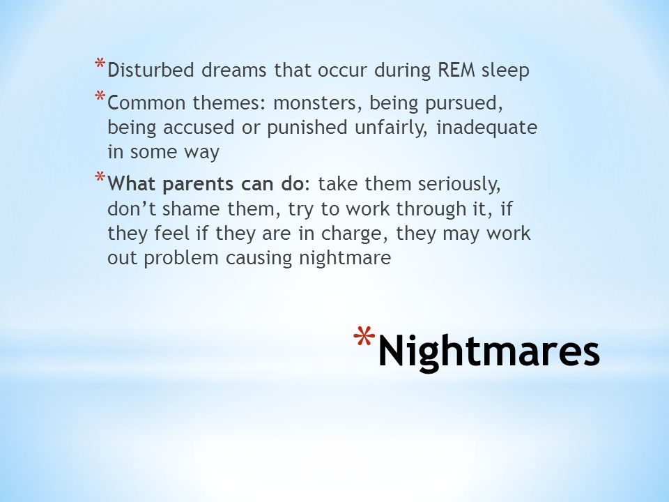 * Nightmares * Disturbed dreams that occur during REM sleep * Common themes: monsters, being pursued, being accused or punished unfairly, inadequate in some way * What parents can do: take them seriously, don't shame them, try to work through it, if they feel if they are in charge, they may work out problem causing nightmare