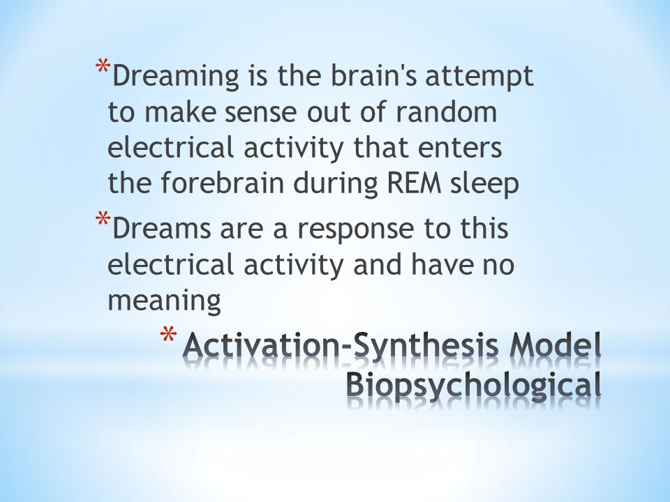 * Dreaming is the brain's attempt to make sense out of random electrical activity that enters the forebrain during REM sleep * Dreams are a response t