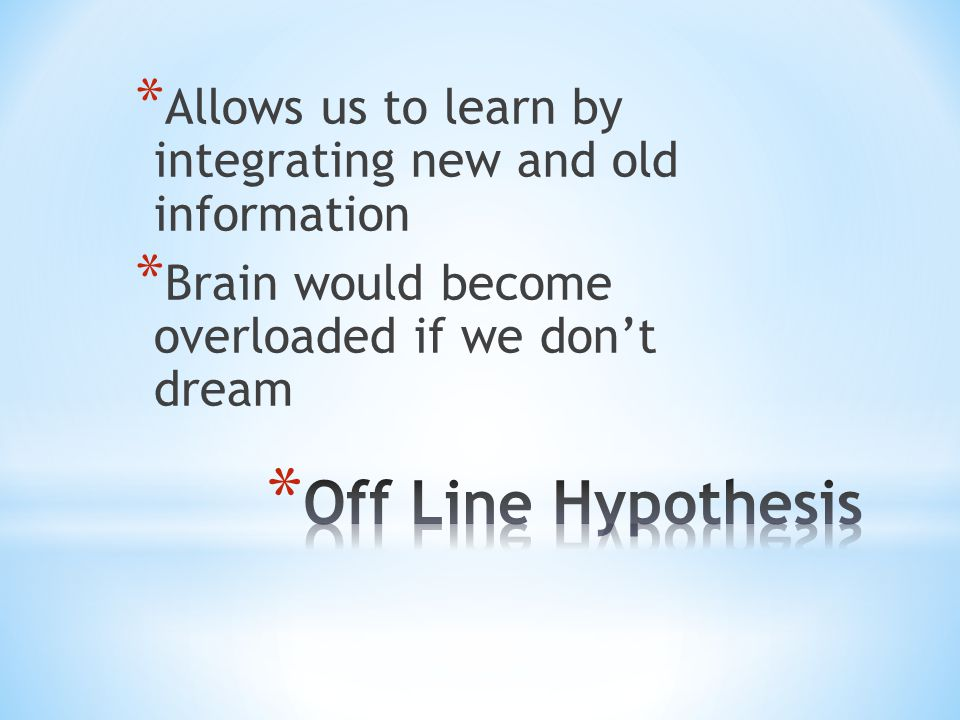 * Allows us to learn by integrating new and old information * Brain would become overloaded if we don't dream
