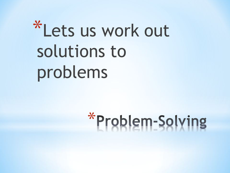 * Lets us work out solutions to problems