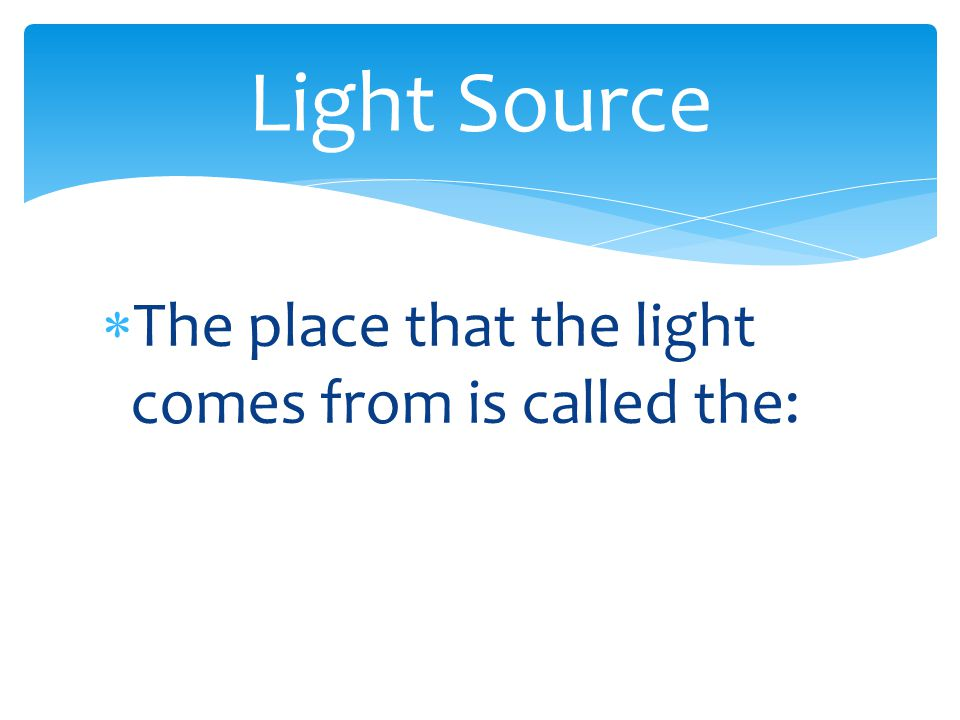  The place that the light comes from is called the: Light Source
