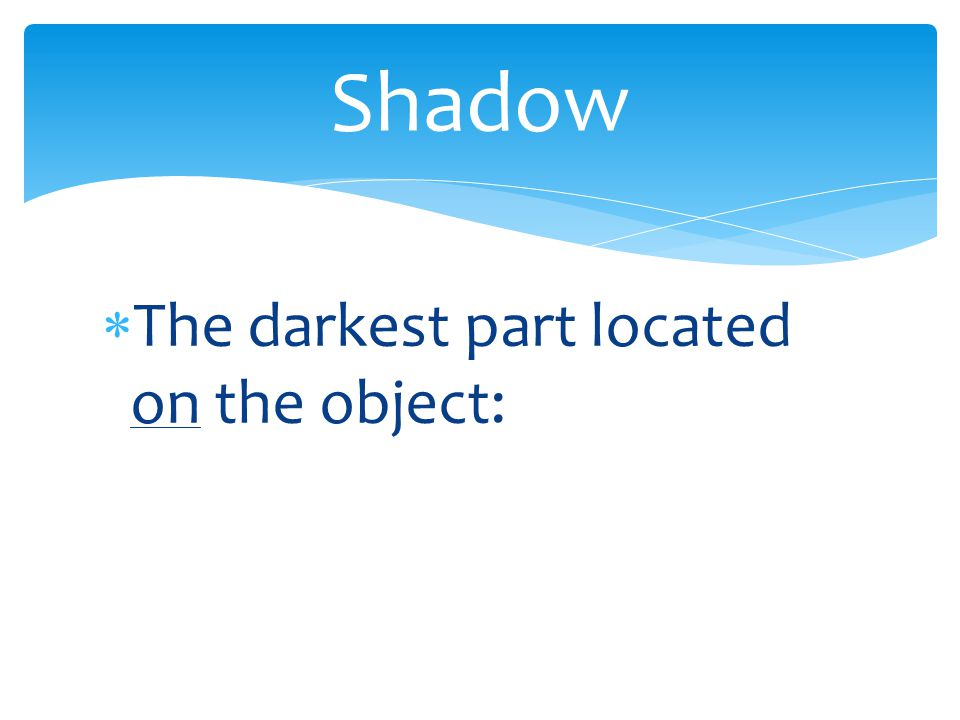  The darkest part located on the object: Shadow