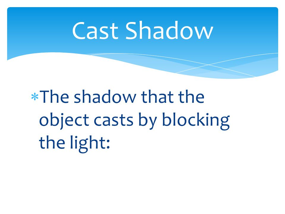  The shadow that the object casts by blocking the light: Cast Shadow