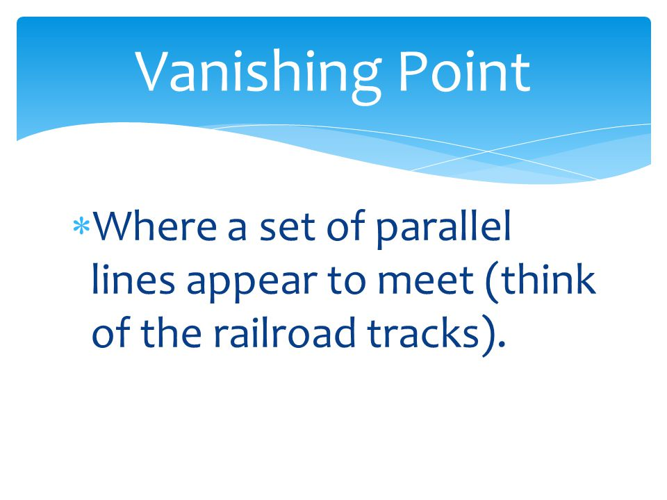  Where a set of parallel lines appear to meet (think of the railroad tracks). Vanishing Point