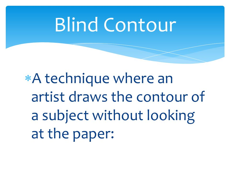  A technique where an artist draws the contour of a subject without looking at the paper: Blind Contour
