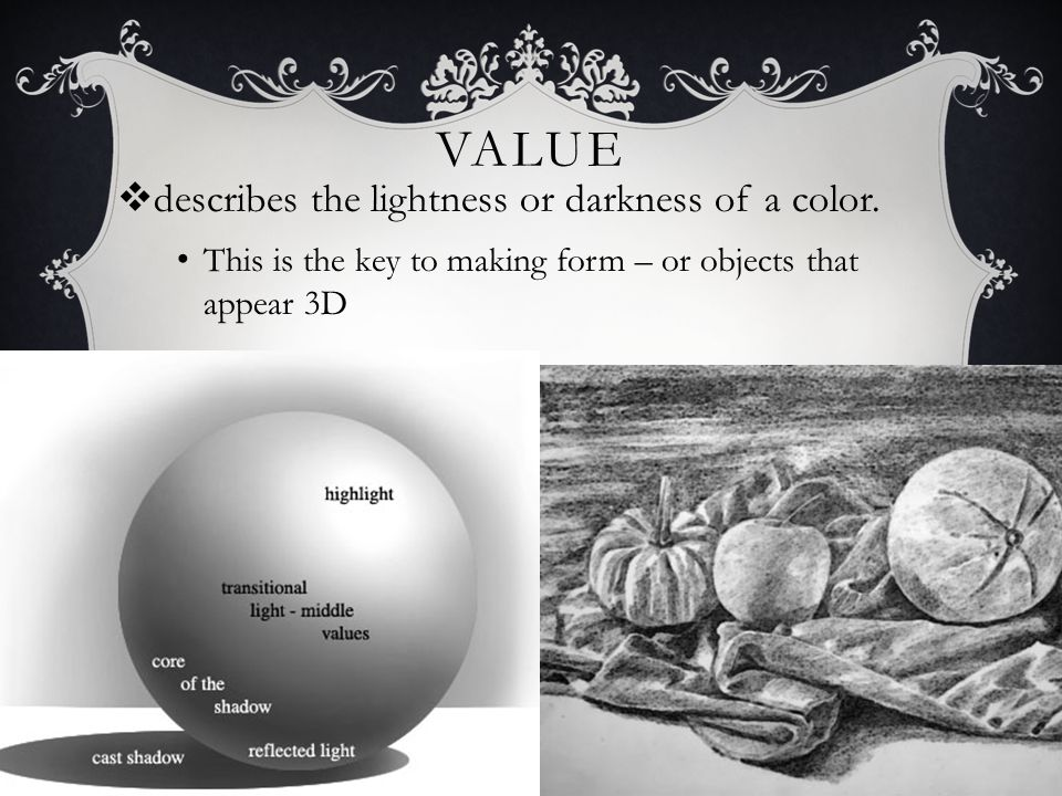 VALUE  describes the lightness or darkness of a color. This is the key to making form – or objects that appear 3D
