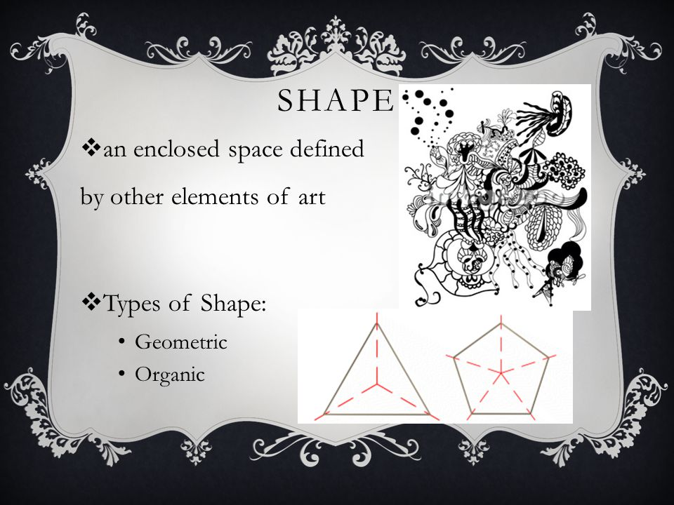 SHAPE  an enclosed space defined by other elements of art  Types of Shape: Geometric Organic