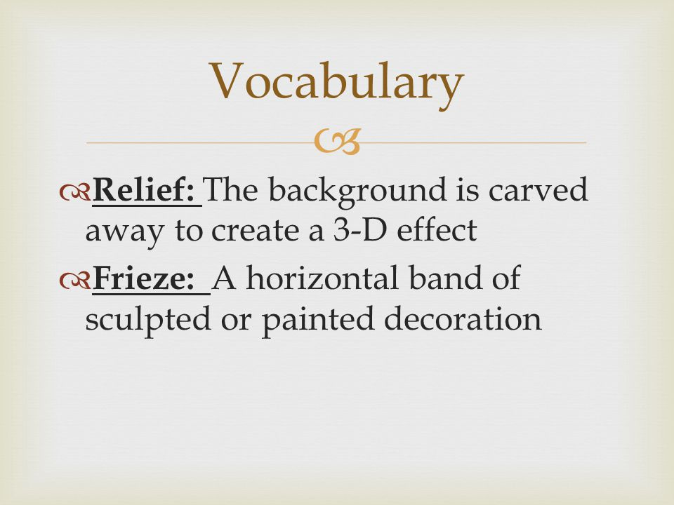   Relief: The background is carved away to create a 3-D effect  Frieze: A horizontal band of sculpted or painted decoration Vocabulary