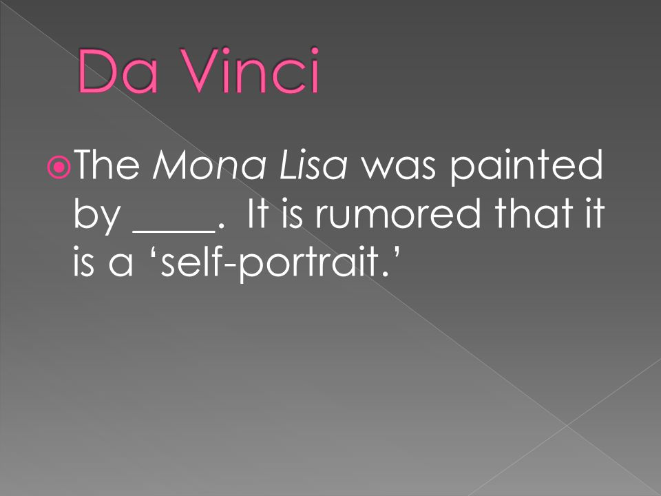  The Mona Lisa was painted by ____. It is rumored that it is a 'self-portrait.'