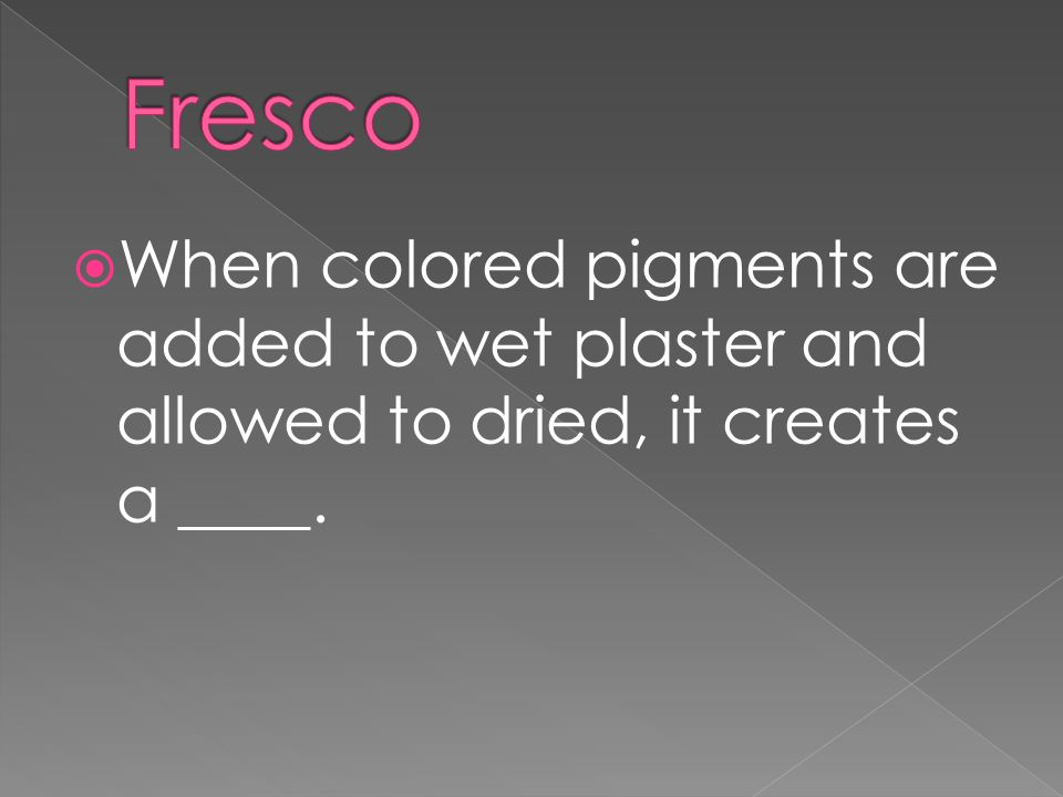  When colored pigments are added to wet plaster and allowed to dried, it creates a ____.