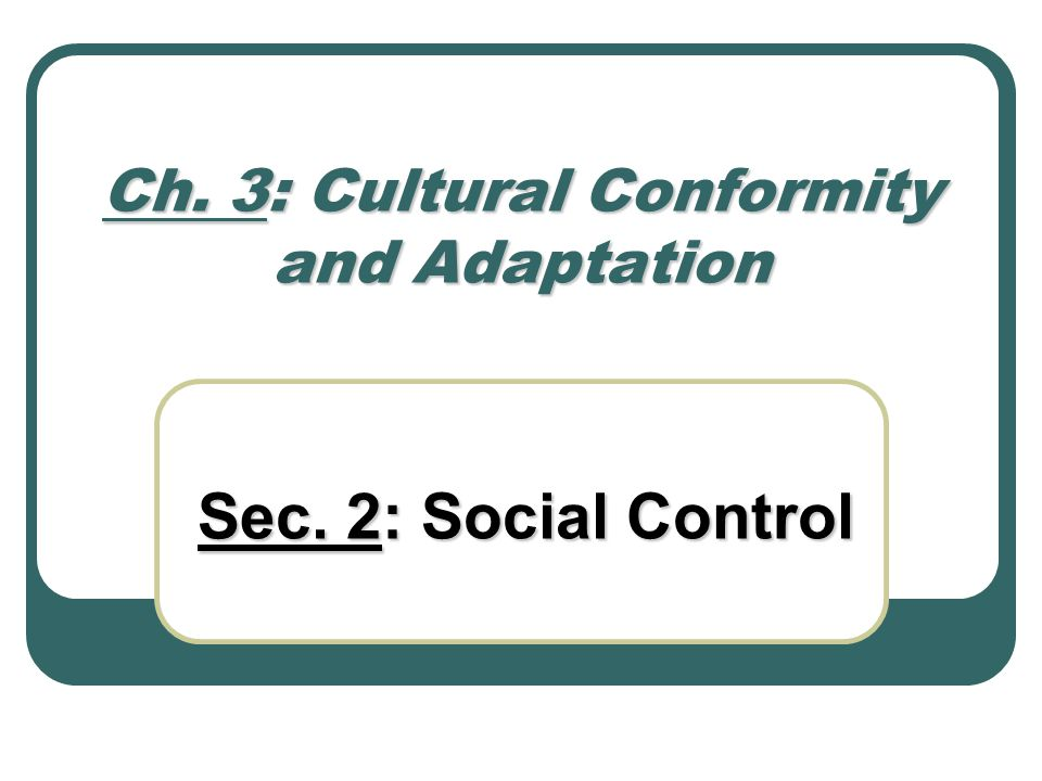 Ch. 3: Cultural Conformity and Adaptation Sec. 2: Social Control