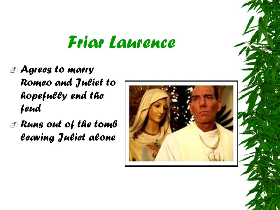 Friar Laurence  Agrees to marry Romeo and Juliet to hopefully end the feud  Runs out of the tomb leaving Juliet alone