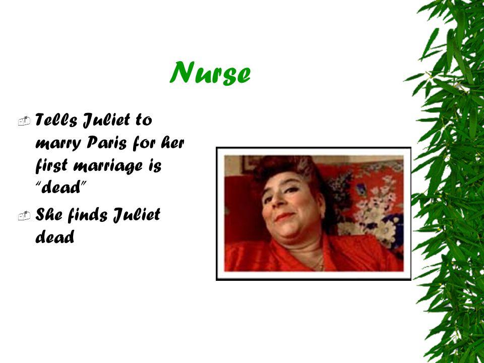 Nurse  Tells Juliet to marry Paris for her first marriage is dead  She finds Juliet dead