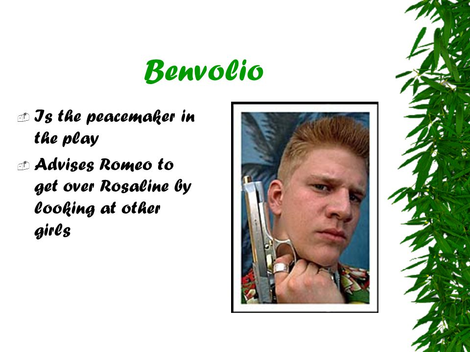 Benvolio  Is the peacemaker in the play  Advises Romeo to get over Rosaline by looking at other girls
