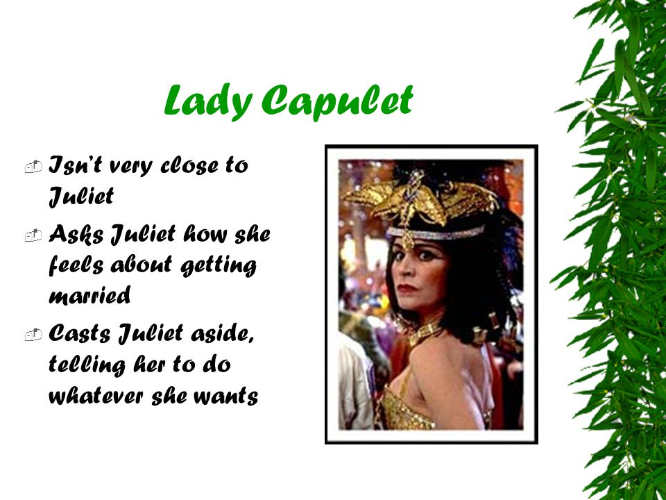 Lady Capulet  Isn't very close to Juliet  Asks Juliet how she feels about getting married  Casts Juliet aside, telling her to do whatever she wants