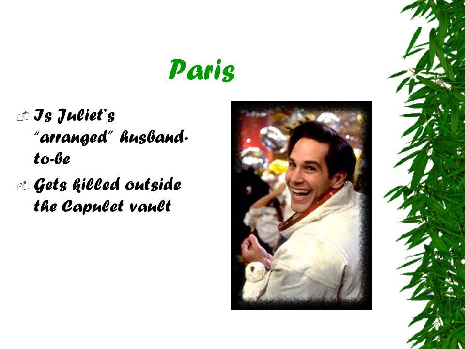 Paris  Is Juliet's arranged husband- to-be  Gets killed outside the Capulet vault