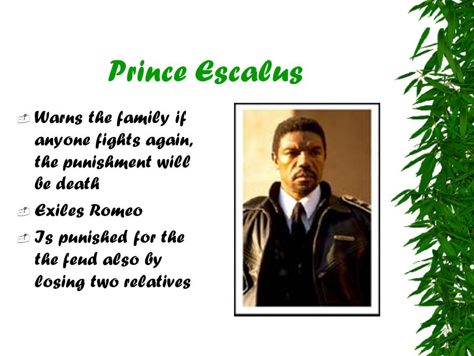 Prince Escalus  Warns the family if anyone fights again, the punishment will be death  Exiles Romeo  Is punished for the the feud also by losing tw