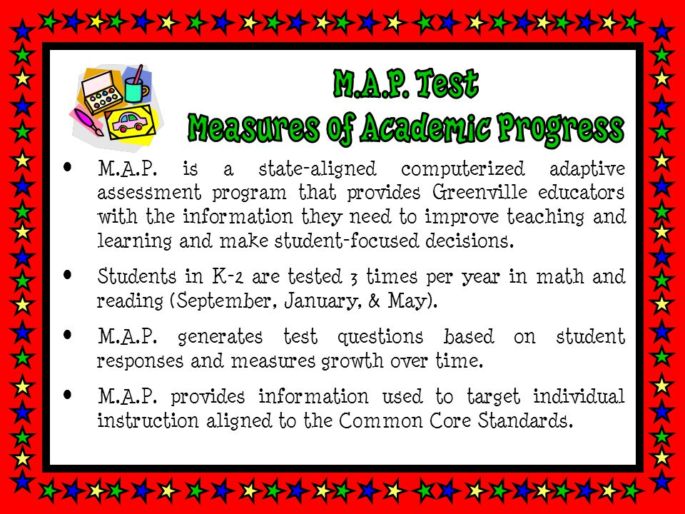 M.A.P. is a state-aligned computerized adaptive assessment program that provides Greenville educators with the information they need to improve teachi