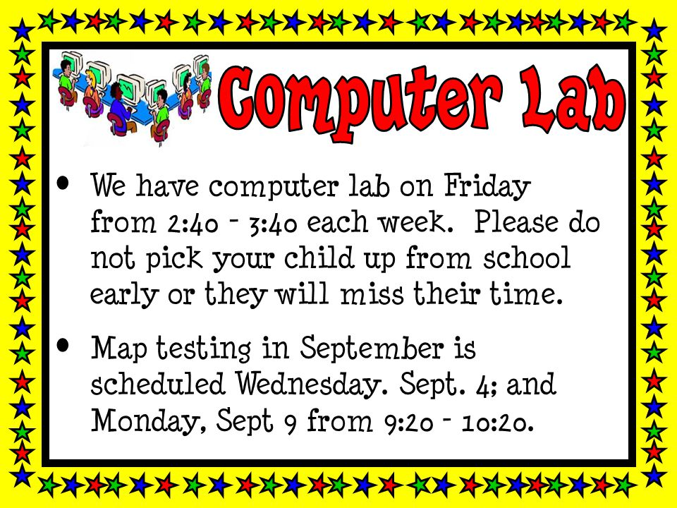 We have computer lab on Friday from 2:40 - 3:40 each week. Please do not pick your child up from school early or they will miss their time. Map testin